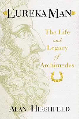 Eureka Man: The Life and Legacy of Archimedes (Hardback)