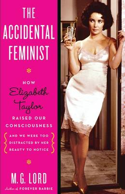 The Accidental Feminist: How Elizabeth Taylor Raised Our Consciousness and We Were Too Distracted by Her Beauty to Notice (Hardback)