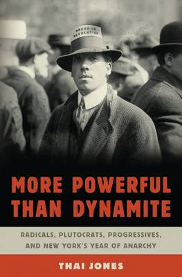 More Powerful Than Dynamite: Radicals, Plutocrats, Progressives, and New York's Year of Anarchy (Hardback)