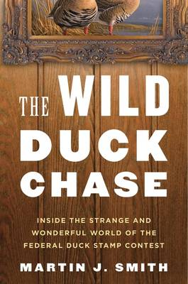 The Wild Duck Chase: Inside the Strange and Wonderful World of the Federal Duck Stamp Contest (Hardback)