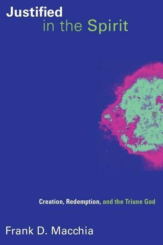 Justified in the Spirit: Creation, Redemption, and the Triune God - Pentecostal Manifestos (Paperback)