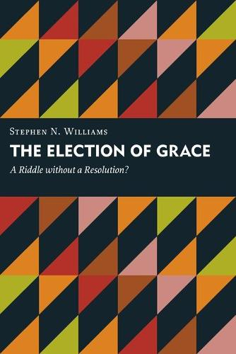 Election of Grace: A Riddle without a Resolution? - Kantzer Lectures in Revealed Theology (KLRT) (Paperback)
