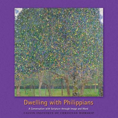 Dwelling with the Philippians: A Conversation with Scripture Through Image and Word - Calvin Institute of Christian Worship Liturgical Studies (Paperback)