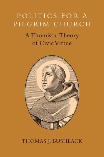 Politics for a Pilgrim Church: A Thomistic Theory of Civic Virtue (Paperback)