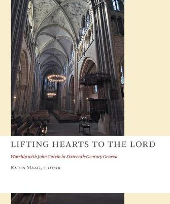 Lifting Hearts to the Lord: Worship with John Calvin in Sixteenth-Century Geneva - The Church at Worship (Paperback)