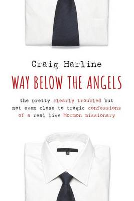 Way Below the Angels: The Pretty Clearly Troubled but Not Even Close to Tragic Confessions of a Real Live Mormon Missionary (Hardback)