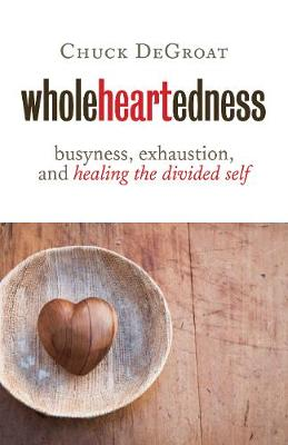 Wholeheartedness: Busyness, Exhaustion, and Healing the Divided Self (Paperback)