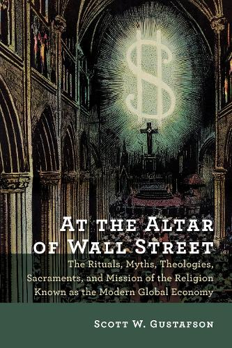 At the Altar of Wall Street: The Rituals, Myths, Theologies, Sacraments, and Mission of the Religion Known as the Modern Global Economy (Paperback)