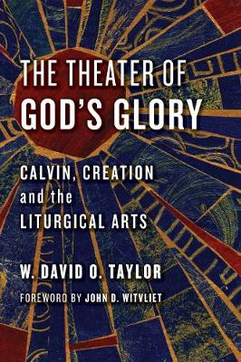 The Theater of God's Glory: Calvin, Creation, and the Liturgical Arts (Paperback)