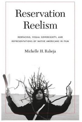 Reservation Reelism: Redfacing, Visual Sovereignty, and Representations of Native Americans in Film (Hardback)