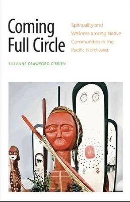 Coming Full Circle: Spirituality and Wellness among Native Communities in the Pacific Northwest (Hardback)