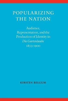 """Popularizing the Nation: Audience, Representation, and the Production of Identity in """"Die Gartenlaube,"""" 1853-1900 (Hardback)"""
