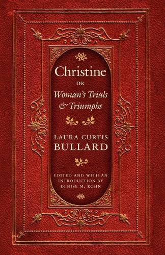 Christine: Or Woman's Trials and Triumphs - Legacies of Nineteenth-Century American Women Writers (Paperback)