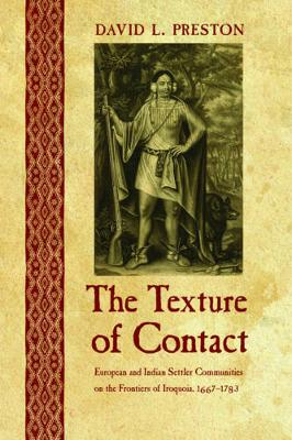 The Texture of Contact: European and Indian Settler Communities on the Frontiers of Iroquoia, 1667-1783 - The Iroquoians and Their World (Hardback)
