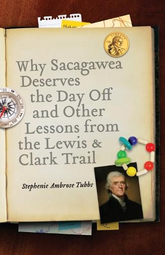 Why Sacagawea Deserves the Day Off and Other Lessons from the Lewis and Clark Trail (Paperback)