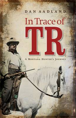 In Trace of TR: A Montana Hunter's Journey (Hardback)