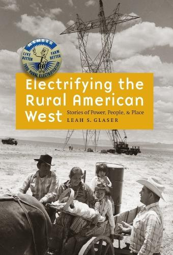 Electrifying the Rural American West: Stories of Power, People, and Place (Hardback)
