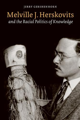 Melville J. Herskovits and the Racial Politics of Knowledge - Critical Studies in the History of Anthropology (Paperback)