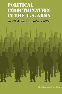 Political Indoctrination in the U.S. Army from World War II to the Vietnam War - Studies in War, Society, and the Military (Paperback)