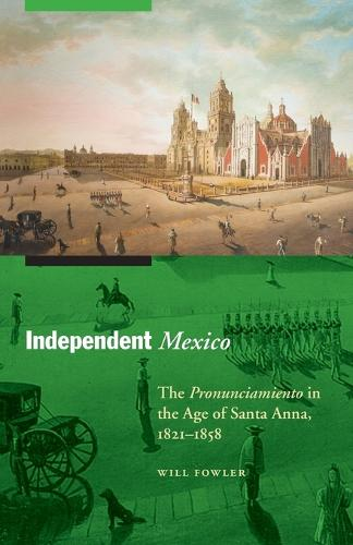Independent Mexico: The Pronunciamiento in the Age of Santa Anna, 1821-1858 - The Mexican Experience (Paperback)