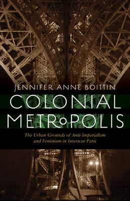 Colonial Metropolis: The Urban Grounds of Anti-Imperialism and Feminism in Interwar Paris - France Overseas: Studies in Empire and Decolonization (Hardback)