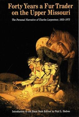 Forty Years a Fur-trader on the Upper Missouri: The Personal Narrative of Charles Larpenteur, 1833-72 (Hardback)