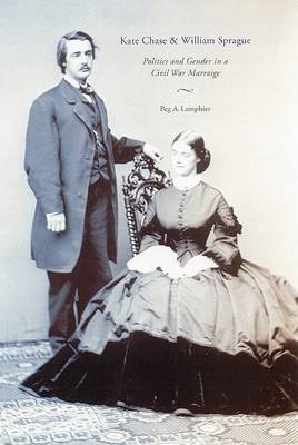 Kate Chase and William Sprague: Politics and Gender in a Civil War Marriage (Hardback)