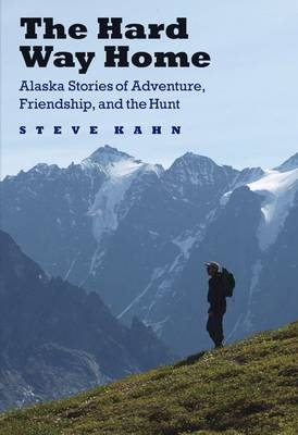 The Hard Way Home: Alaska Stories of Adventure, Friendship, and the Hunt - Outdoor Lives (Hardback)