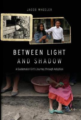 Between Light and Shadow: A Guatemalan Girl's Journey through Adoption (Hardback)