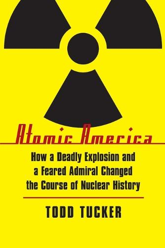 Atomic America: How a Deadly Explosion and a Feared Admiral Changed the Course of Nuclear History (Paperback)