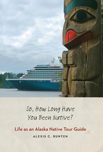 So, How Long Have You Been Native?: Life as an Alaska Native Tour Guide (Hardback)