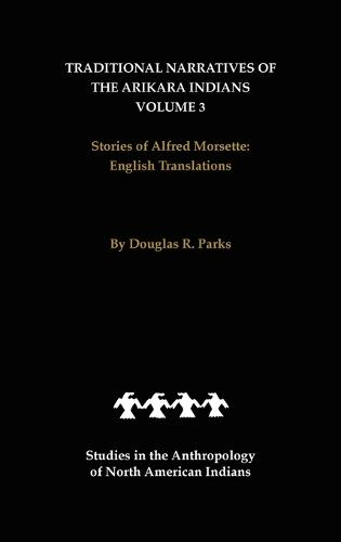 Traditional Narratives of the Arikara Indians, English Translations, Volume 3: Stories of Alfred Morsette - Studies in the Anthropology of North American Indians (Hardback)