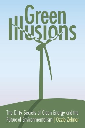 Green Illusions: The Dirty Secrets of Clean Energy and the Future of Environmentalism - Our Sustainable Future (Paperback)