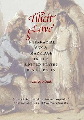 Illicit Love: Interracial Sex and Marriage in the United States and Australia - Borderlands and Transcultural Studies (Hardback)
