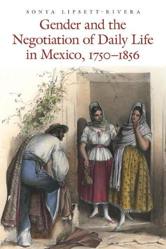Gender and the Negotiation of Daily Life in Mexico, 1750-1856 - The Mexican Experience (Paperback)