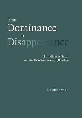 From Dominance to Disappearance: The Indians of Texas and the Near Southwest, 1786-1859 (Hardback)