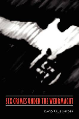 Sex Crimes under the Wehrmacht - Studies in War, Society, and the Military (Hardback)