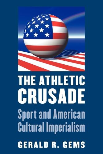 The Athletic Crusade: Sport and American Cultural Imperialism (Paperback)