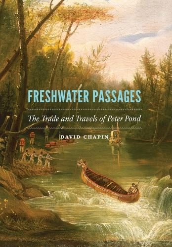 Freshwater Passages: The Trade and Travels of Peter Pond (Hardback)