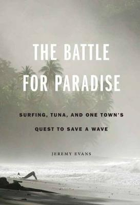 The Battle for Paradise: Surfing, Tuna, and One Town's Quest to Save a Wave (Hardback)