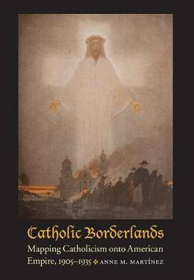 Catholic Borderlands: Mapping Catholicism onto American Empire, 1905-1935 (Hardback)