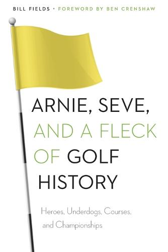 Arnie, Seve, and a Fleck of Golf History: Heroes, Underdogs, Courses, and Championships (Paperback)