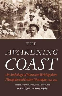 The Awakening Coast: An Anthology of Moravian Writings from Mosquitia and Eastern Nicaragua, 1849-1899 (Hardback)