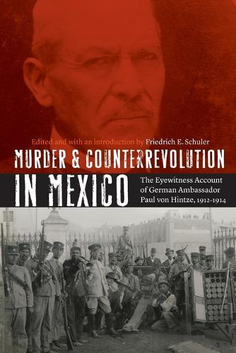 Murder and Counterrevolution in Mexico: The Eyewitness Account of German Ambassador Paul von Hintze, 1912-1914 - The Mexican Experience (Paperback)