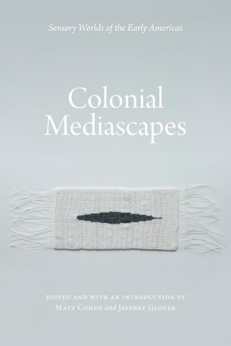 Colonial Mediascapes: Sensory Worlds of the Early Americas (Paperback)