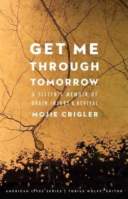 Get Me Through Tomorrow: A Sister's Memoir of Brain Injury and Revival - American Lives (Paperback)