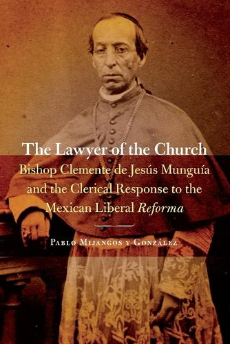 The Lawyer of the Church: Bishop Clemente de Jesus Munguia and the Clerical Response to the Mexican Liberal Reforma - The Mexican Experience (Paperback)