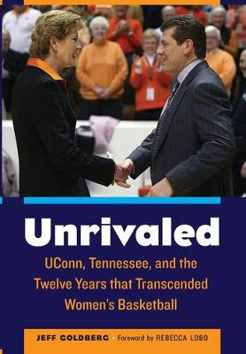 Unrivaled: UConn, Tennessee, and the Twelve Years that Transcended Women's Basketball (Hardback)