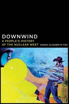 Downwind: A People's History of the Nuclear West (Hardback)