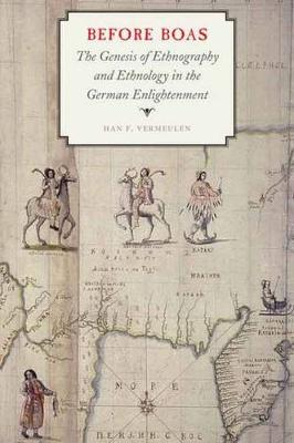 Before Boas: The Genesis of Ethnography and Ethnology in the German Enlightenment - Critical Studies in the History of Anthropology (Hardback)